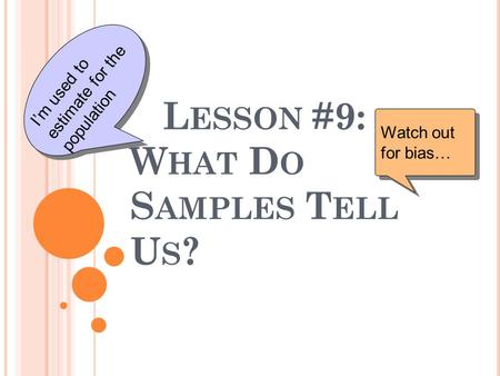 L ESSON #9: W HAT D O S AMPLES T ELL U S ? Watch out for bias… I'm used to estimate for the population.