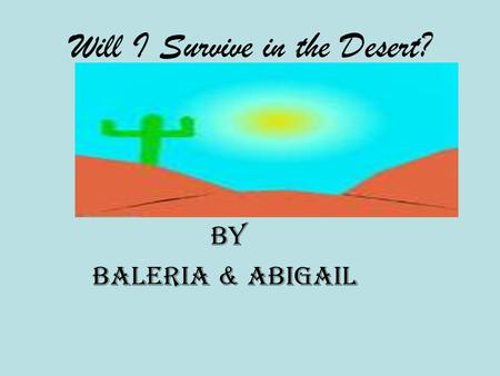 Will I Survive in the Desert? By Baleria & Abigail.
