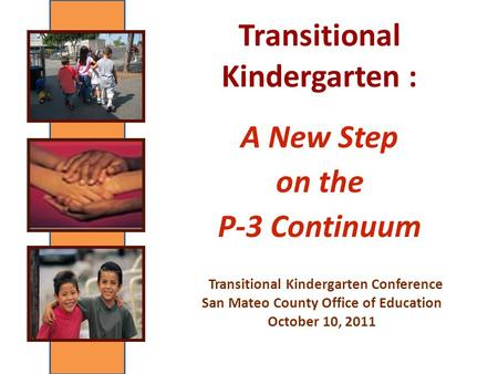 Transitional Kindergarten : A New Step on the P-3 Continuum Transitional Kindergarten Conference San Mateo County Office of Education October 10, 2011.