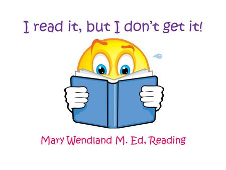 I read it, but I don't get it! Mary Wendland M. Ed, Reading.