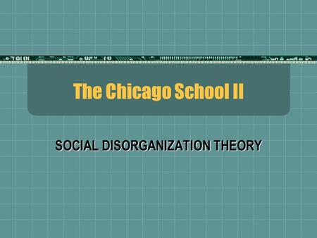 The Chicago School II SOCIAL DISORGANIZATION THEORY.