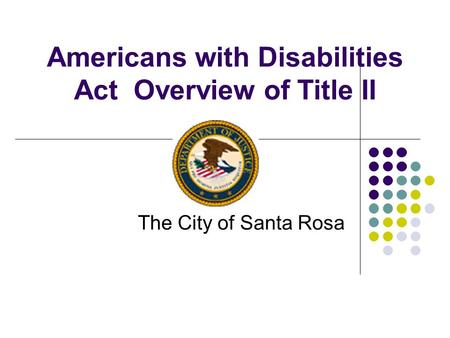 Americans with Disabilities Act Overview of Title II The City of Santa Rosa.