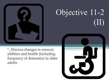 "Objective 11-2 (II) ""..Discuss changes in sensory abilities and health (including frequency of dementia) in older adults."