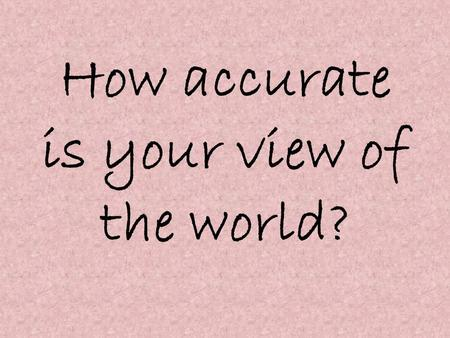How accurate is your view of the world?. 1. What is the population of the world? a. 3 billionb. 5 billion c. 7 billiond. 9 billion.