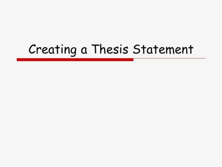 Creating a Thesis Statement. What is a thesis statement? AA thesis statement declares what you believe and what you intend to prove. A good thesis statement.