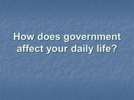 How does government affect your daily life?. What would life be like without government?