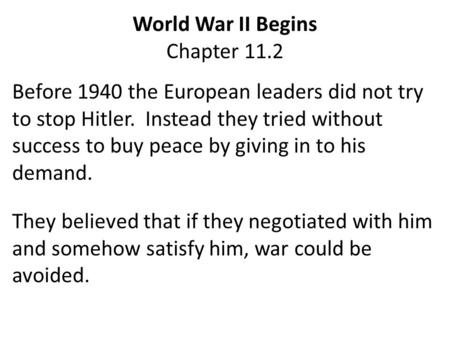 World War II Begins Chapter 11.2 Before 1940 the European leaders did not try to stop Hitler. Instead they tried without success to buy peace by giving.