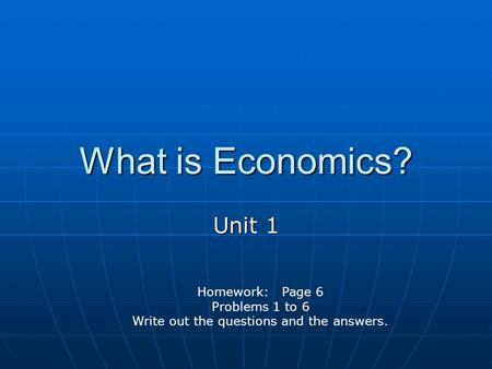 What is Economics? Unit 1 Homework: Page 6 Problems 1 to 6 Write out the questions and the answers.