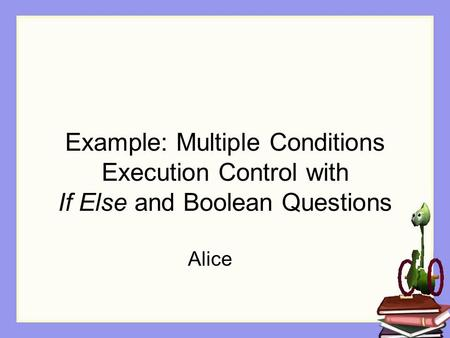 Example: Multiple Conditions Execution Control with If Else and Boolean Questions Alice.