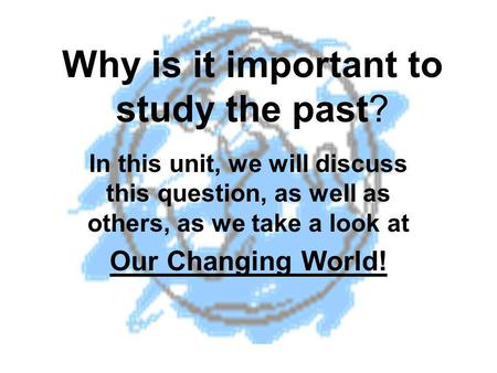 Why is it important to study the past? In this unit, we will discuss this question, as well as others, as we take a look at Our Changing World!