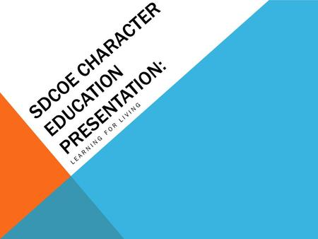 SDCOE CHARACTER EDUCATION PRESENTATION: LEARNING FOR LIVING.