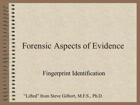 "Forensic Aspects of Evidence Fingerprint Identification ""Lifted"" from Steve Gilbert, M.F.S., Ph.D."