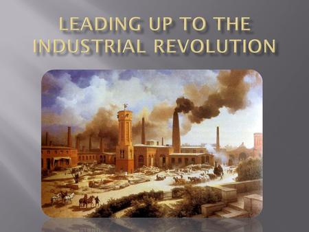  The Industrial Revolution was a switch from handmade goods in the home or small shops to machine made goods in factories.  People left their farms.