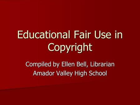Educational Fair Use <strong>in</strong> Copyright Compiled by Ellen Bell, Librarian Amador Valley High School.