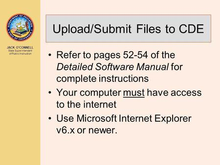 JACK O'CONNELL State Superintendent of Public Instruction Upload/Submit Files to CDE Refer to pages 52-54 of the Detailed Software Manual for complete.