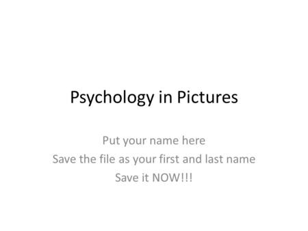 Psychology in Pictures Put your name here Save the file as your first and last name Save it NOW!!!