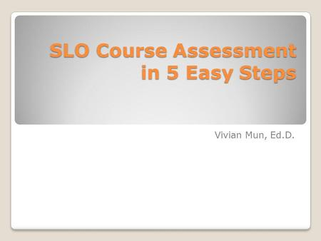 SLO Course Assessment in 5 Easy Steps Vivian Mun, Ed.D.