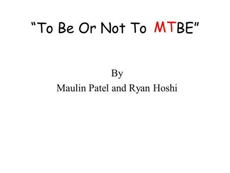"""To Be Or Not To BE"" By Maulin Patel and Ryan Hoshi MT."