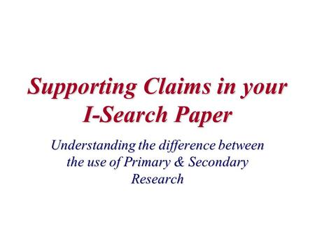 Supporting Claims in your I-Search Paper Understanding the difference between the use of Primary & Secondary Research.