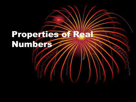 Properties of Real Numbers. TYPES OF NUMBERS NATURAL  5, 3, 1, 700, 26 … positives, no fractions WHOLE  0, 1, 1052, 711, … naturals and 0 INTEGERS 