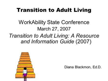 Transition to Adult Living WorkAbility State Conference March 27, 2007 Transition to Adult Living: A Resource and Information Guide (2007) Diana Blackmon,