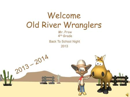 Welcome Old River Wranglers Mr. Prow 4 th Grade Back To School Night 2013 2013 – 2014.