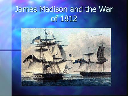 "James Madison and the War of 1812 The Drift to War ""War Hawks"" n Young men from the South and the West. South and the West. n WAR!!! n Demanded war against."