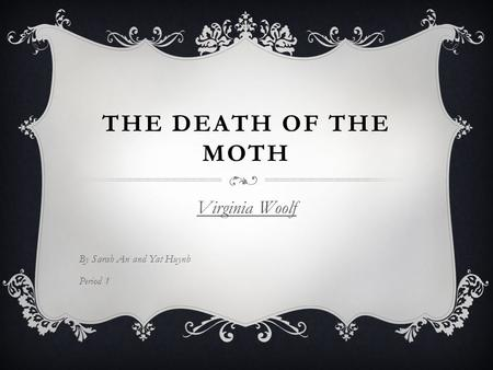 THE DEATH OF THE MOTH Virginia Woolf By Sarah An and Yat Huynh Period 1.