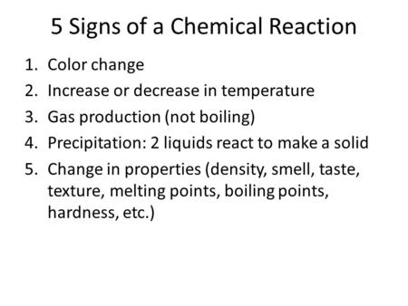 5 Signs of a Chemical Reaction 1.Color change 2.Increase or decrease in temperature 3.Gas production (not boiling) 4.Precipitation: 2 liquids react to.