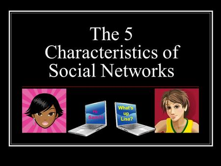 The 5 Characteristics of Social Networks Hi Sam!!! What's up Lisa?