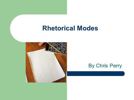 "Rhetorical Modes By Chris Perry. Rhetorical modes are terms used to describe the main purpose of the authors writing. "" modes of discourse"" There are."