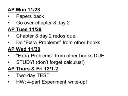 "AP Mon 11/28 Papers back Go over chapter 8 day 2 AP Tues 11/29 Chapter 8 day 2 redos due. Do ""Extra Problems"" from other books AP Wed 11/30 ""Extra Problems"""