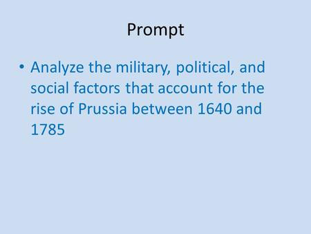 Prompt Analyze the military, political, and social factors that account for the rise of Prussia between 1640 and 1785.