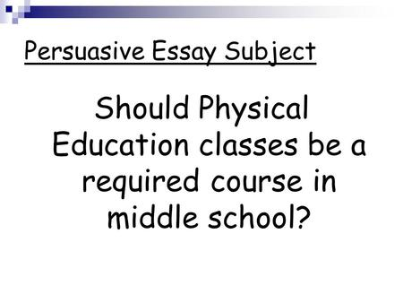 please have out your pro con list as a table group pick the top  persuasive essay subject should physical education classes be a required course in middle school