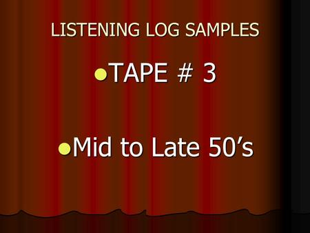 LISTENING LOG SAMPLES TAPE # 3 TAPE # 3 Mid to Late 50's Mid to Late 50's.