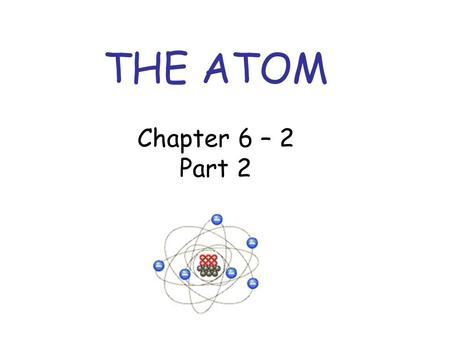 THE ATOM Chapter 6 – 2 Part 2. ISOTOPES Isotopes are atoms that have the same number of protons, but have different numbers of neutrons. Having a different.