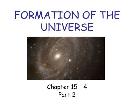 FORMATION OF THE UNIVERSE Chapter 15 – 4 Part 2. Gravity and the Universe After the big bang, gravitational attraction caused the matter to form into.