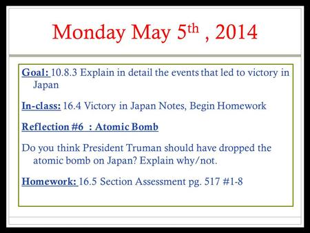 Monday May 5 th, 2014 Goal: 10.8.3 Explain in detail the events that led to victory in Japan In-class: 16.4 Victory in Japan Notes, Begin Homework Reflection.