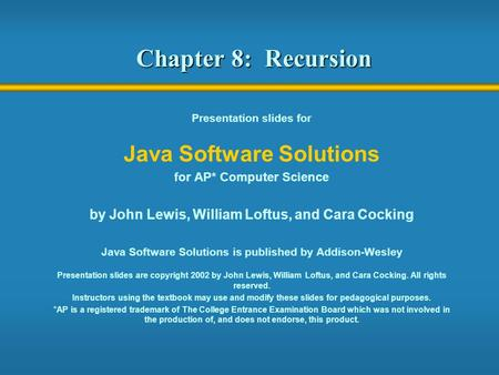 Chapter 8: Recursion Presentation slides for Java Software Solutions for AP* Computer Science by John Lewis, William Loftus, and Cara Cocking Java Software.