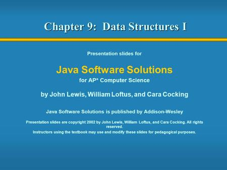 Chapter 9: Data Structures I Presentation slides for Java Software Solutions for AP* Computer Science by John Lewis, William Loftus, and Cara Cocking Java.