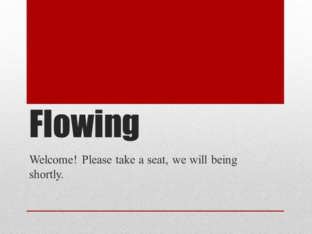 Flowing Welcome! Please take a seat, we will being shortly.