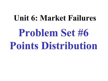 Unit 6: Market Failures Problem Set #6 Points Distribution.