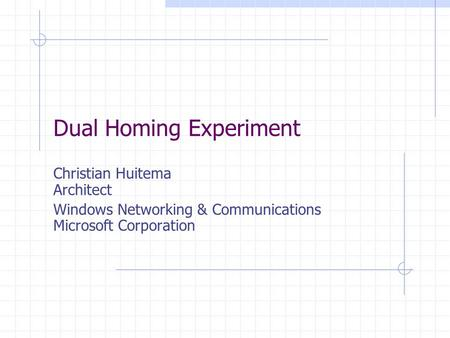 Dual Homing Experiment Christian Huitema Architect Windows Networking & Communications Microsoft Corporation.