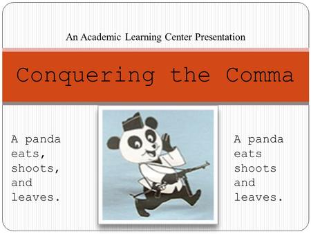 Conquering the Comma An Academic Learning Center Presentation A panda eats, shoots, and leaves. A panda eats shoots and leaves.