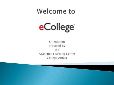 Orientation provided by the Academic Learning Center College Annex.