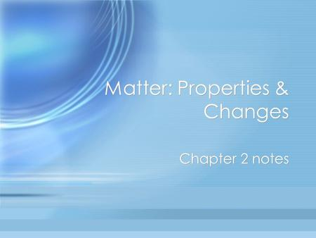 Matter: Properties & Changes Chapter 2 notes. (2.1) Physical Properties of Matter can be observed or measured without changing the composition of the.