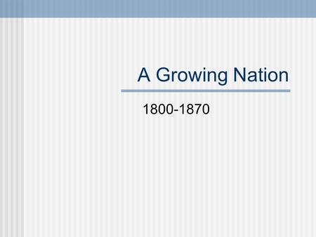 A Growing Nation 1800-1870.