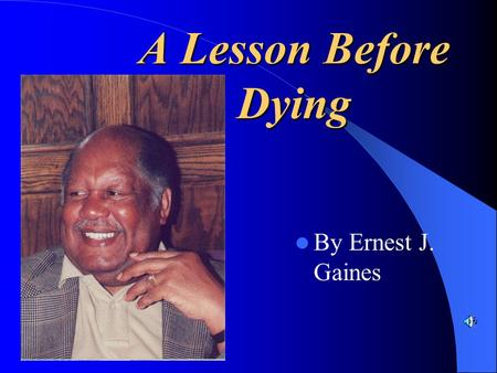A Lesson Before Dying By Ernest J. Gaines. Ernest J. Gaines ~Ernest J. Gaines was born in 1933 on the River Lake plantation in Pointe Coupée Parish, Louisiana.