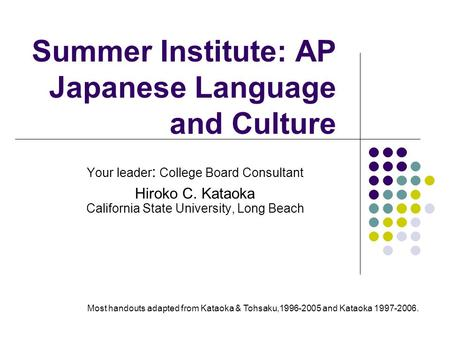 Summer Institute: AP Japanese Language and Culture Your leader : College Board Consultant Hiroko C. Kataoka California State University, Long Beach Most.
