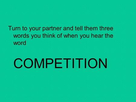 Turn to your partner and tell them three words you think of when you hear the word COMPETITION.